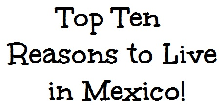 Top Ten Reasons to Live in Mexico