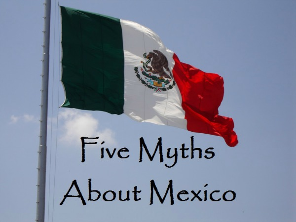 Five Myths About Mexico